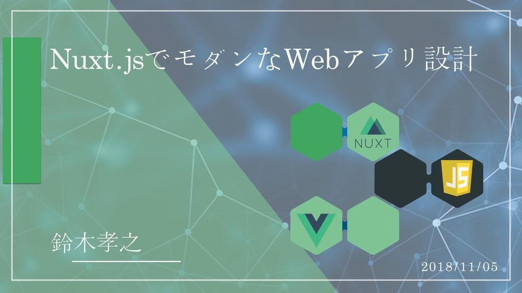 Nuxt.jsでモダンなWebアプリ設計 鈴木孝之 2018/11/05