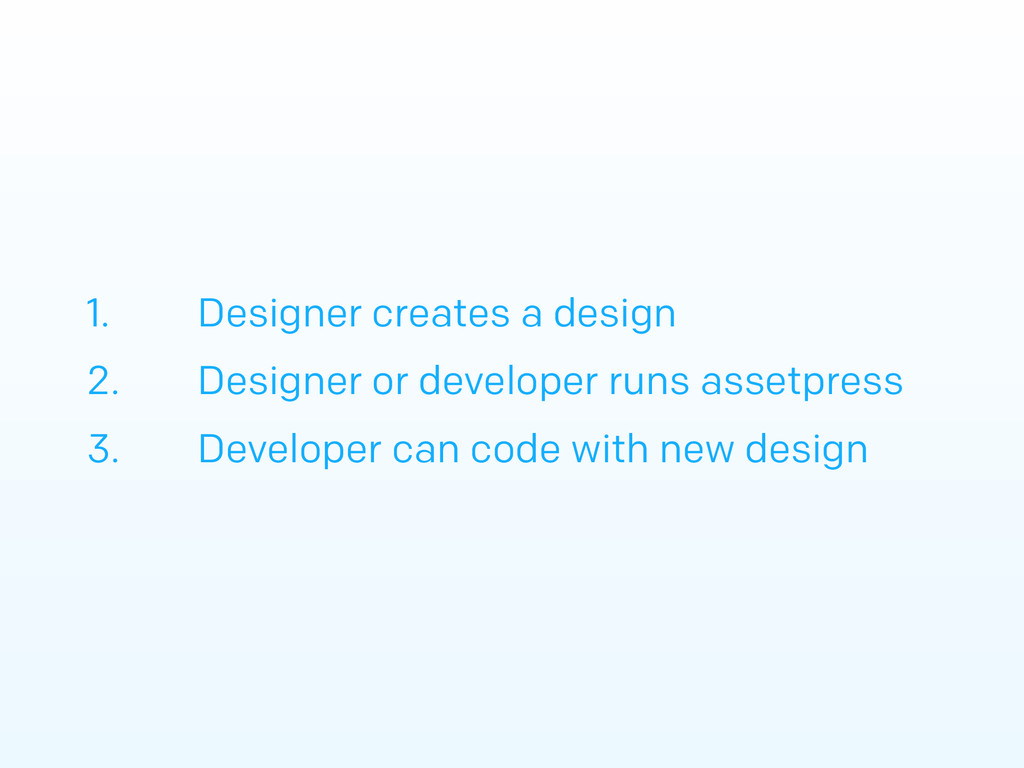 1. Designer creates a design 2. Designer or dev...