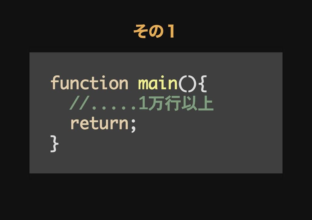 その1 その1 function main(){ //.....1万行以上 return; }