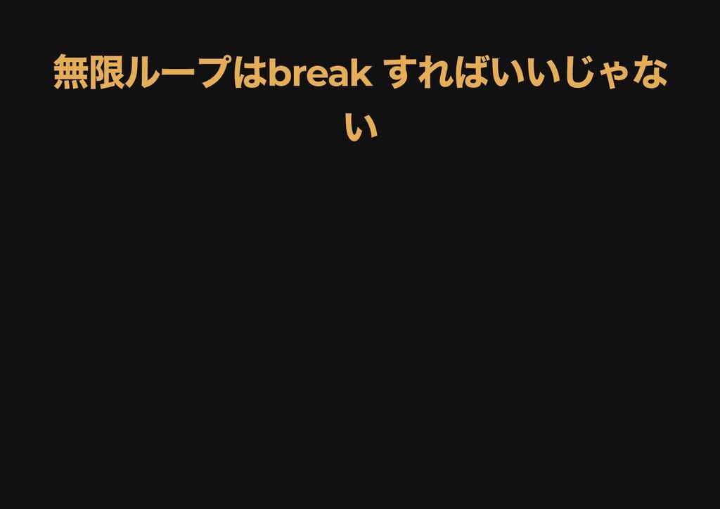 無限ループは break すればいいじゃな 無限ループは break すればいいじゃな い い