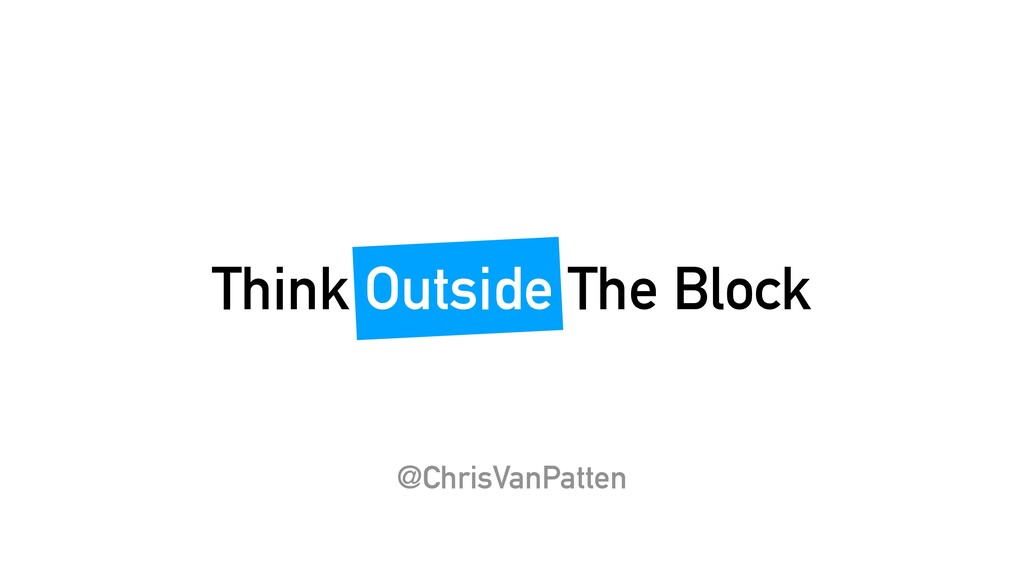 Think Outside The Block @ChrisVanPatten
