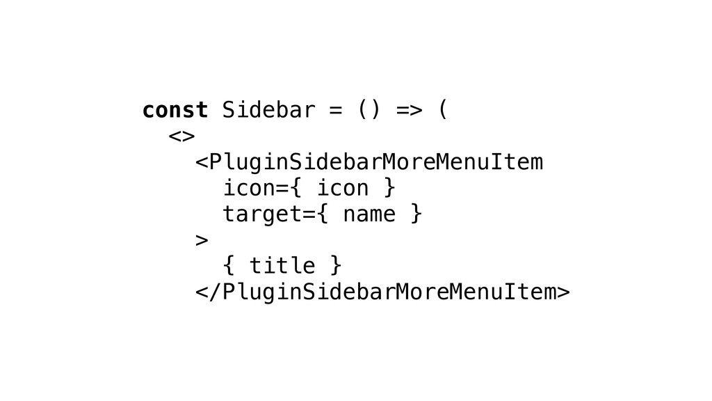 const Sidebar = () => ( <> <PluginSidebarMoreMe...