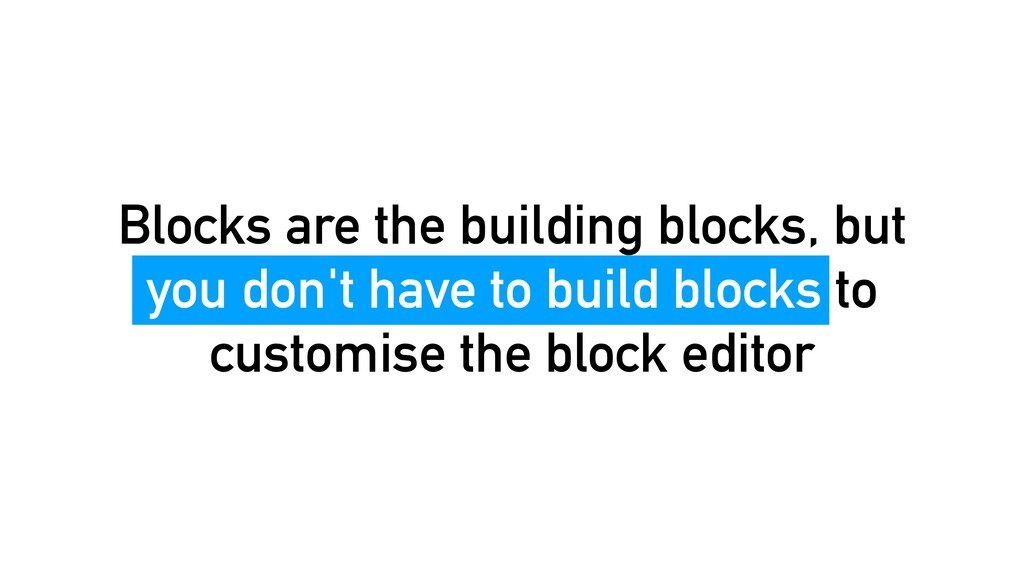 Blocks are the building blocks, but you don't h...