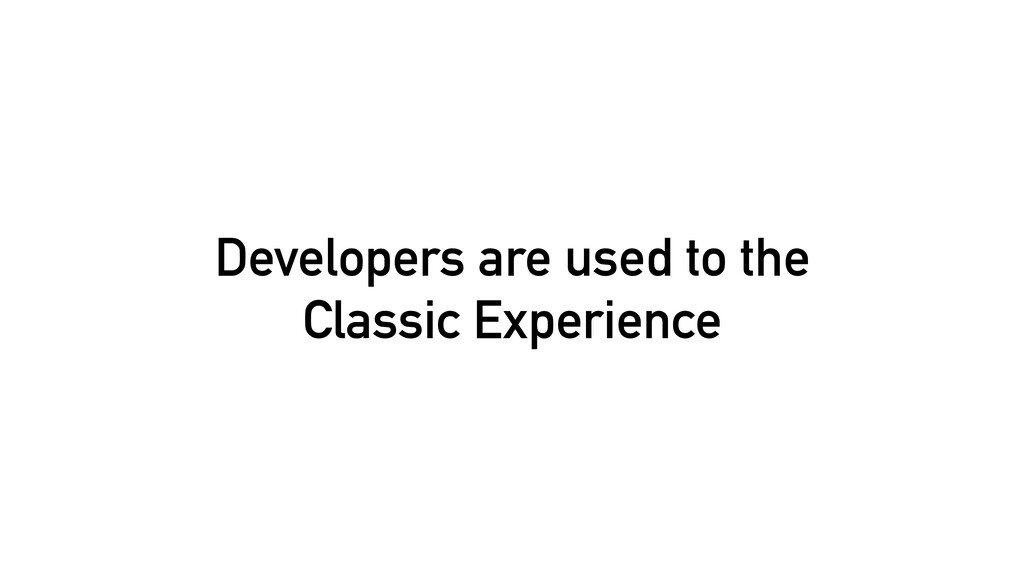 Developers are used to the Classic Experience