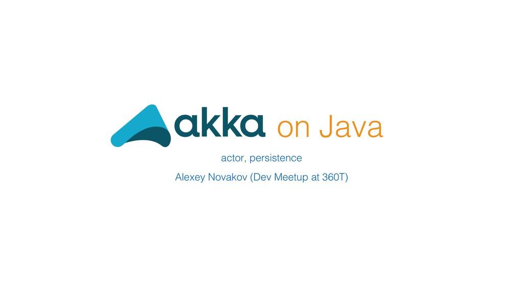 on Java! actor, persistence! ! Alexey Novakov (...