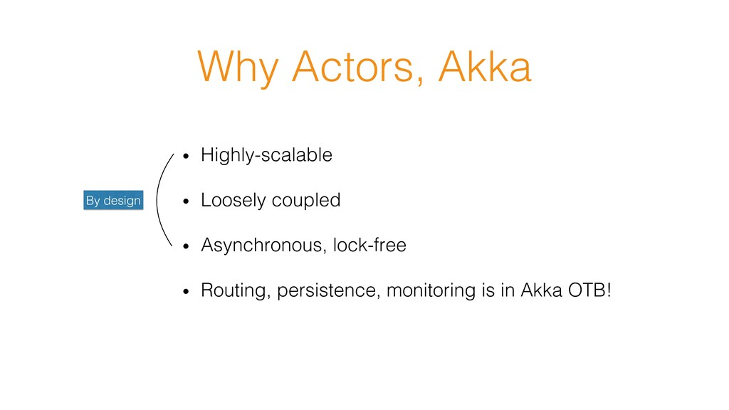 Why Actors, Akka! • Highly-scalable! • Loosel...