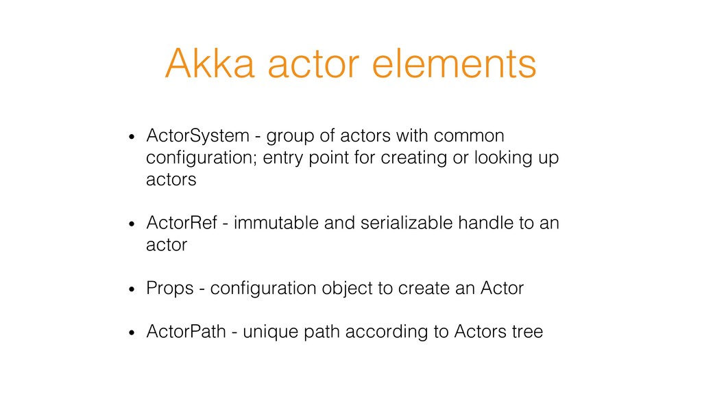 Akka actor elements! • ActorSystem - group of ...