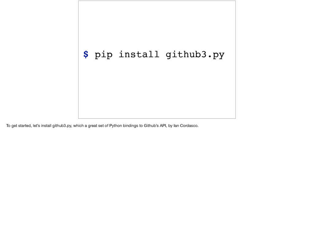 $ pip install github3.py To get started, let's ...