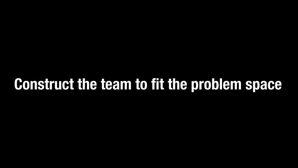 Construct the team to fit the problem space