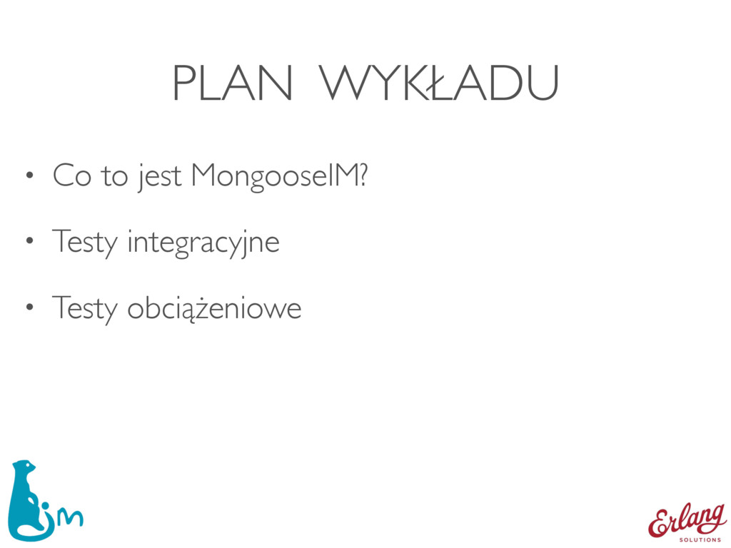 PLAN WYKŁADU • Co to jest MongooseIM? • Testy i...