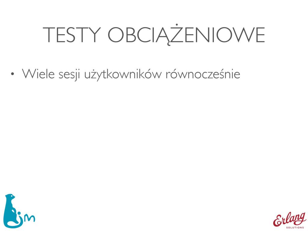 TESTY OBCIĄŻENIOWE • Wiele sesji użytkowników r...