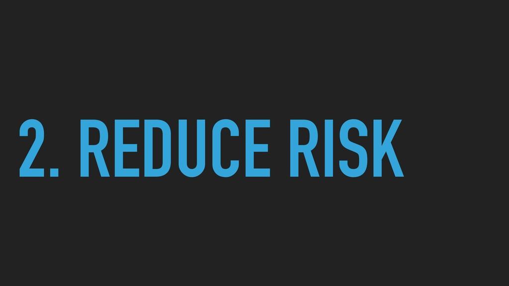 2. REDUCE RISK