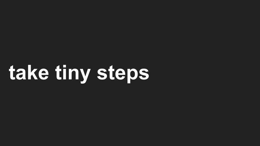 take tiny steps