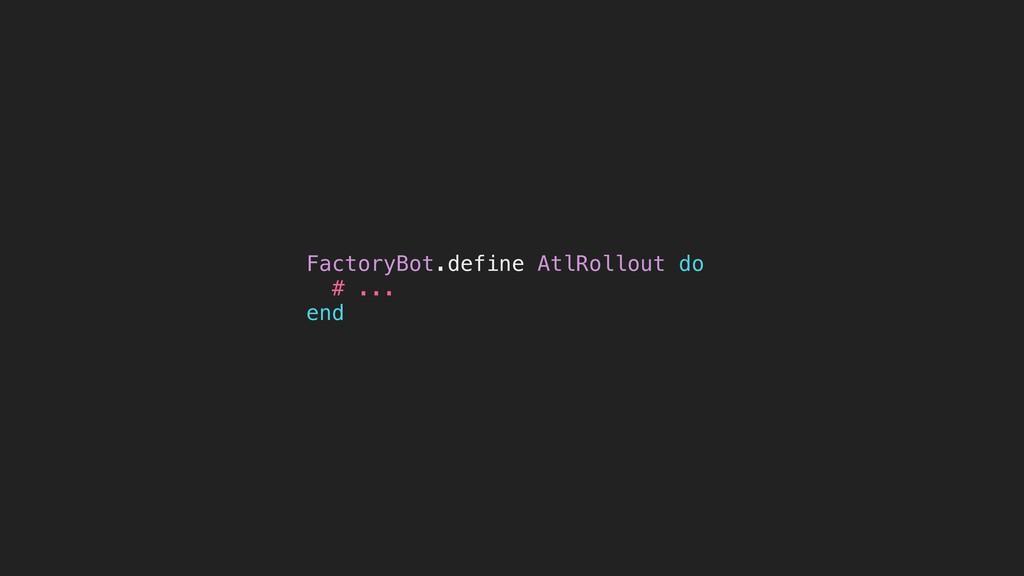 FactoryBot.define AtlRollout do # ... end