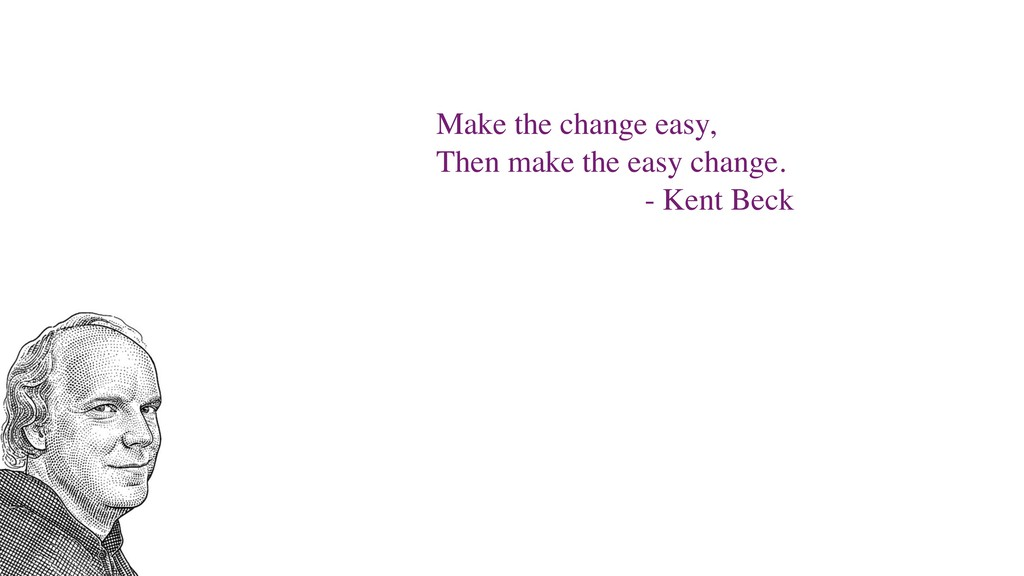 Make the change easy, Then make the easy change...