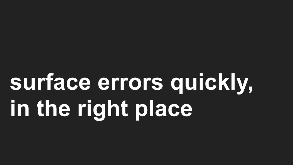 surface errors quickly, in the right place