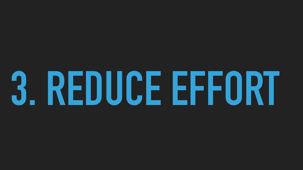 3. REDUCE EFFORT