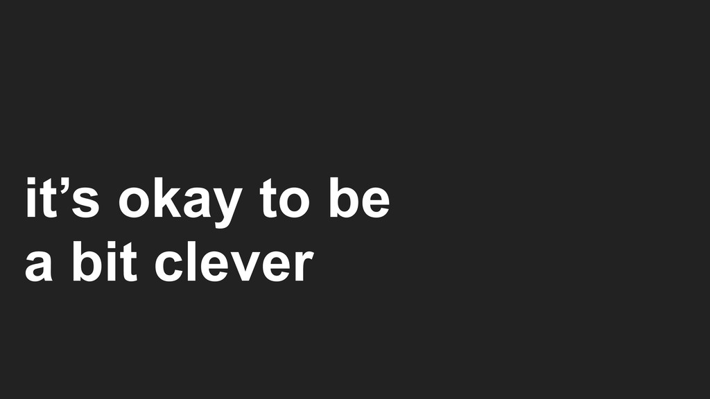 it's okay to be a bit clever