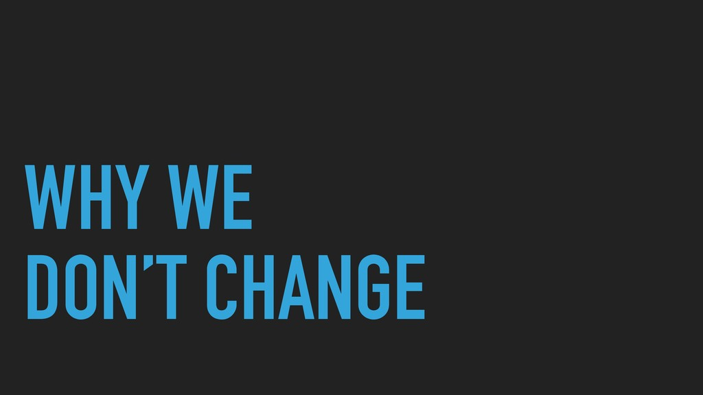WHY WE DON'T CHANGE
