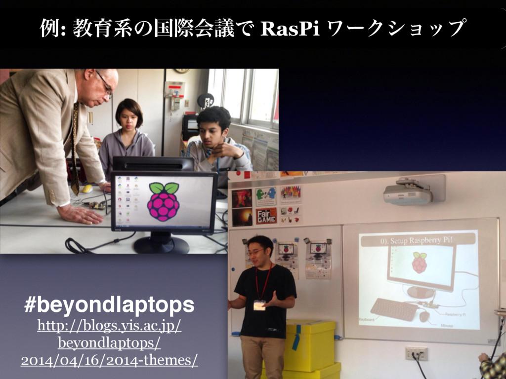 ྫ: ڭҭܥͷࠃࡍձٞͰ RasPi ϫʔΫγϣοϓ http://blogs.yis.ac....