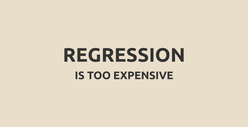 REGRESSION IS TOO EXPENSIVE