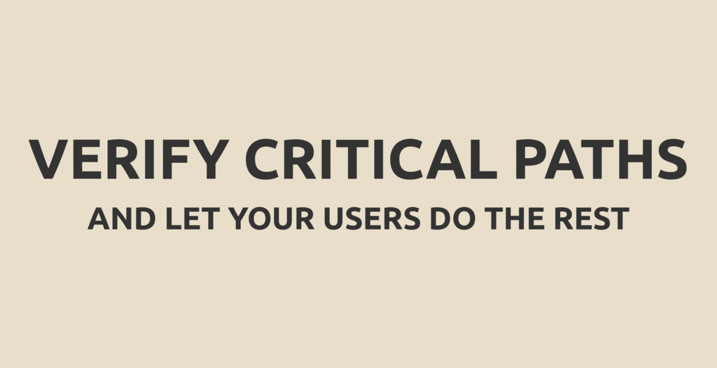 VERIFY CRITICAL PATHS AND LET YOUR USERS DO THE...
