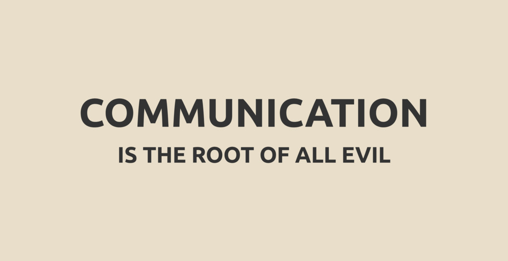 COMMUNICATION IS THE ROOT OF ALL EVIL