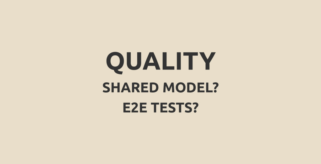 QUALITY SHARED MODEL? E2E TESTS?