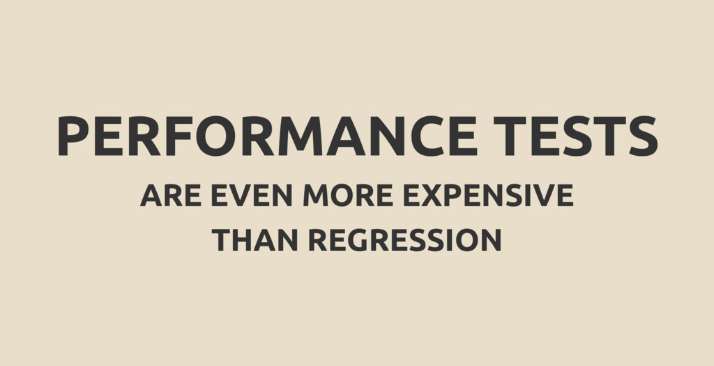 PERFORMANCE TESTS ARE EVEN MORE EXPENSIVE THAN ...