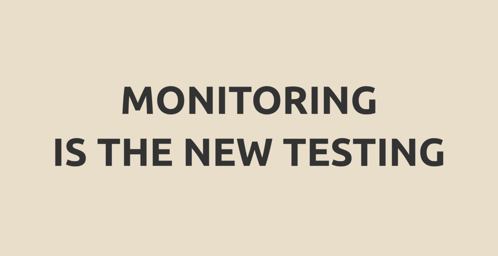 MONITORING IS THE NEW TESTING