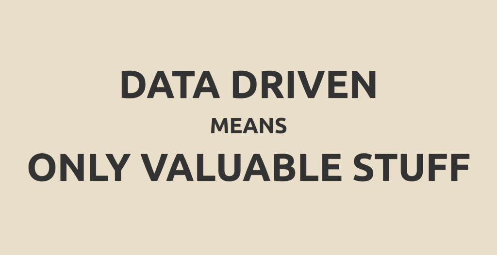 DATA DRIVEN MEANS ONLY VALUABLE STUFF