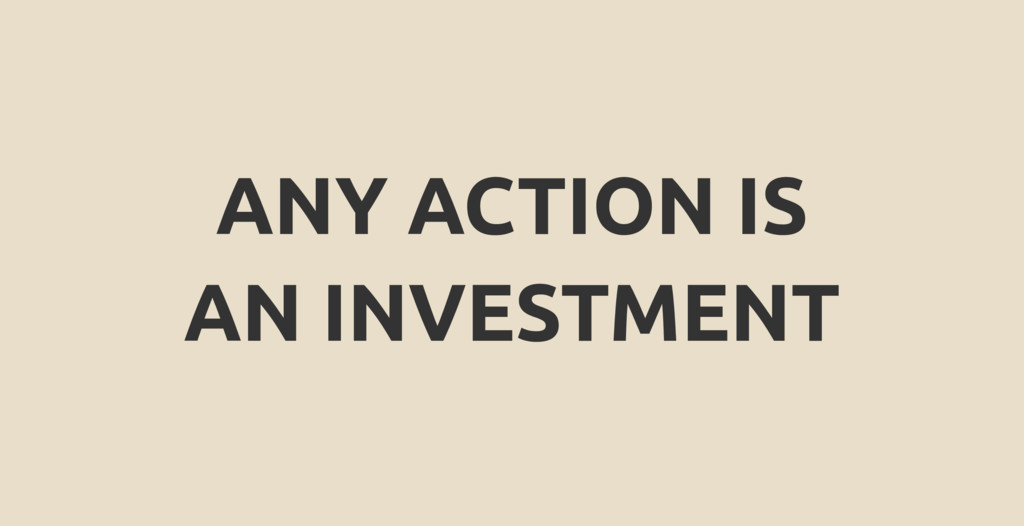 ANY ACTION IS AN INVESTMENT