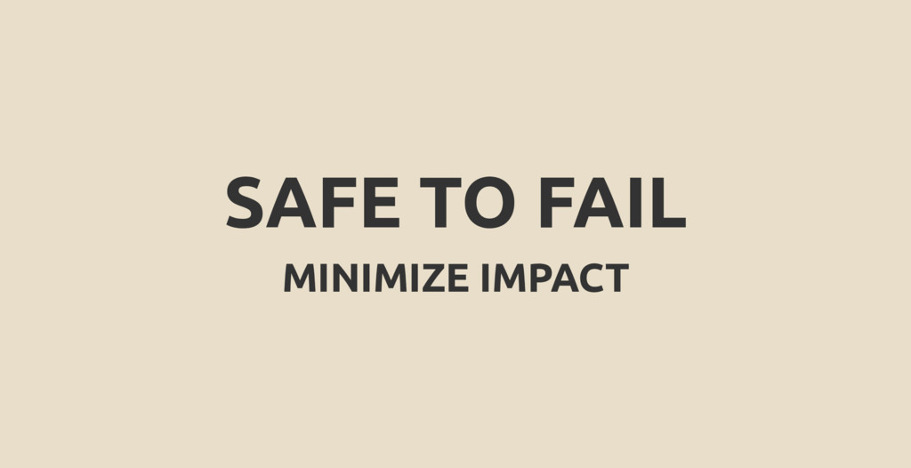 SAFE TO FAIL MINIMIZE IMPACT