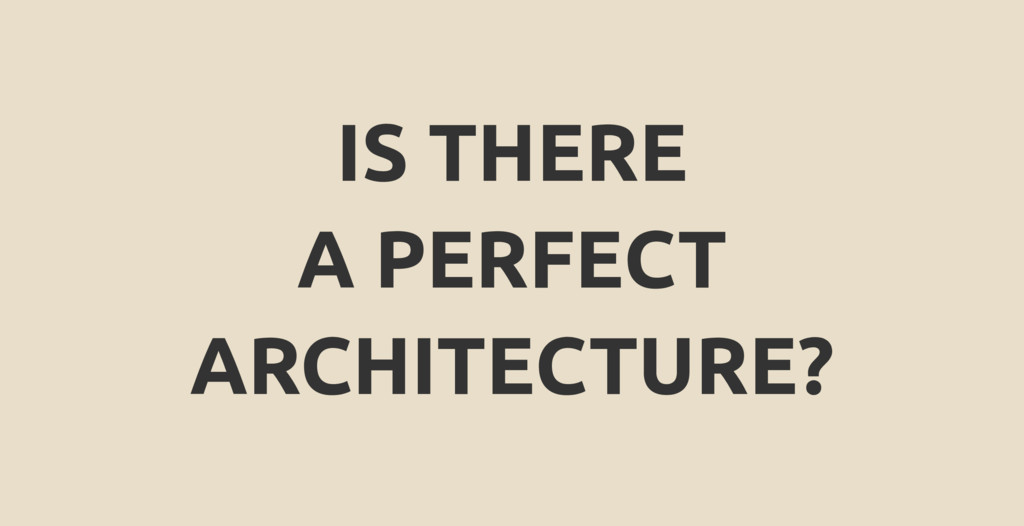 IS THERE A PERFECT ARCHITECTURE?