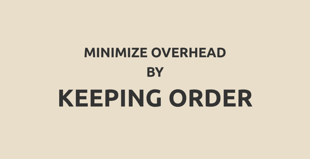 MINIMIZE OVERHEAD BY KEEPING ORDER