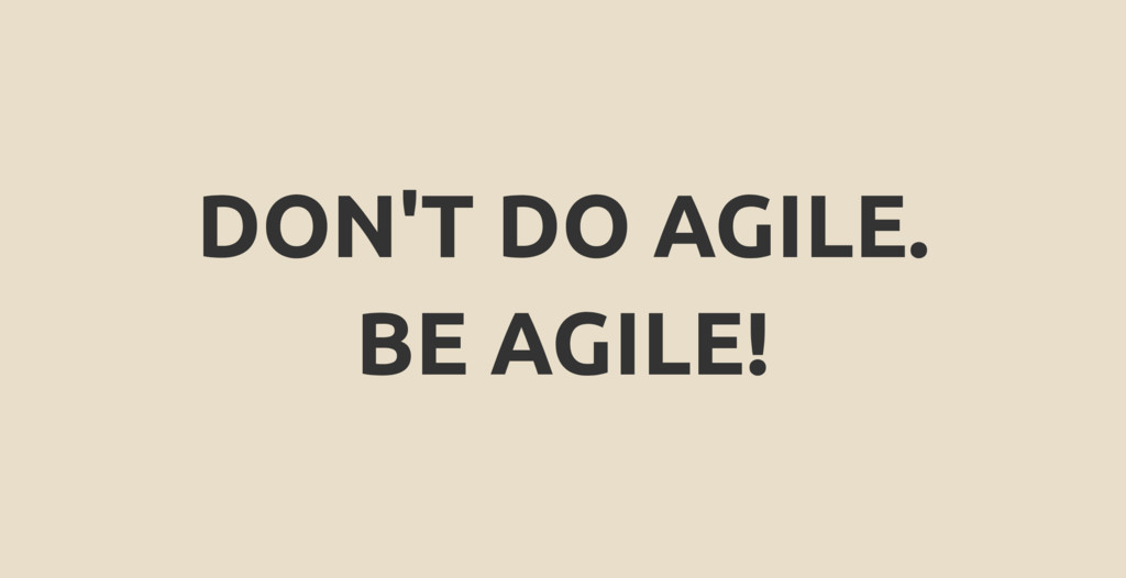DON'T DO AGILE. BE AGILE!