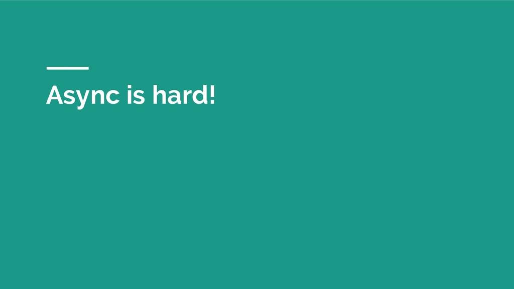 Async is hard!