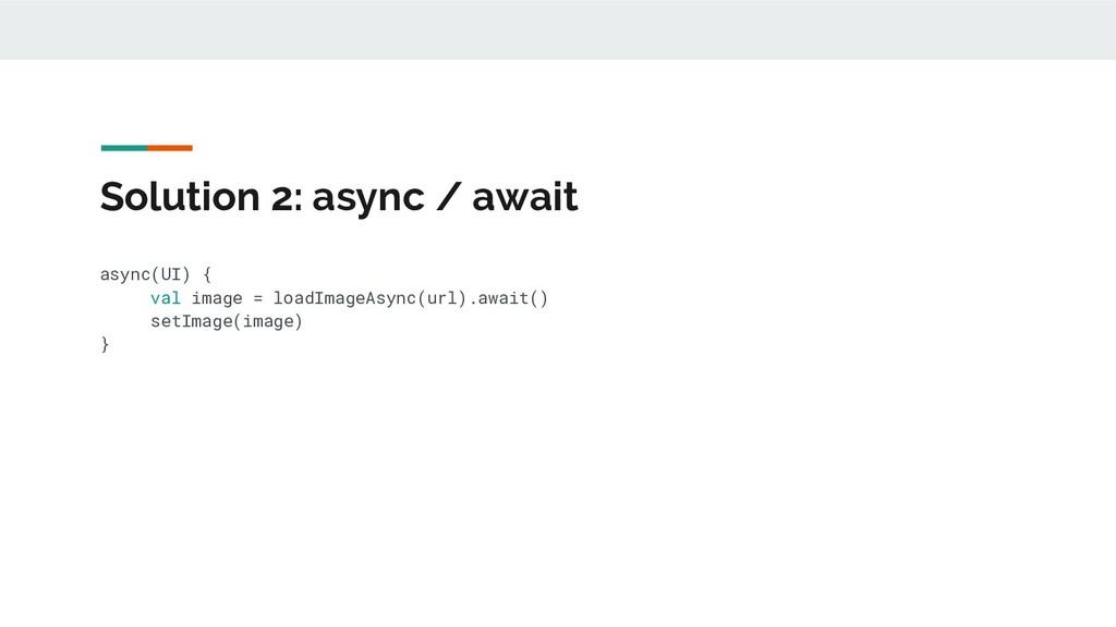 Solution 2: async / await async(UI) { val image...