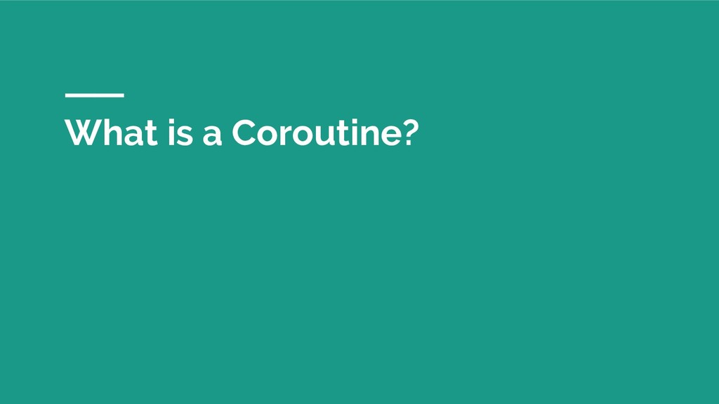 What is a Coroutine?