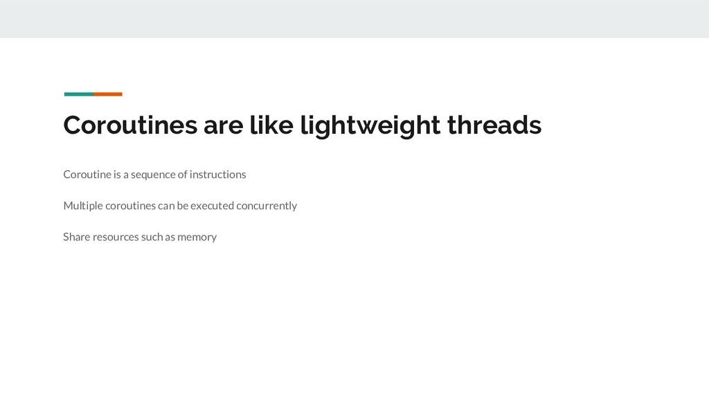 Coroutines are like lightweight threads Corouti...