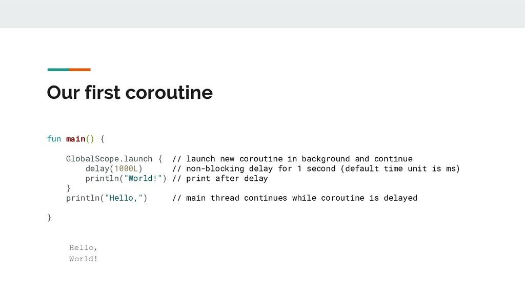 Our first coroutine fun main() { GlobalScope.la...