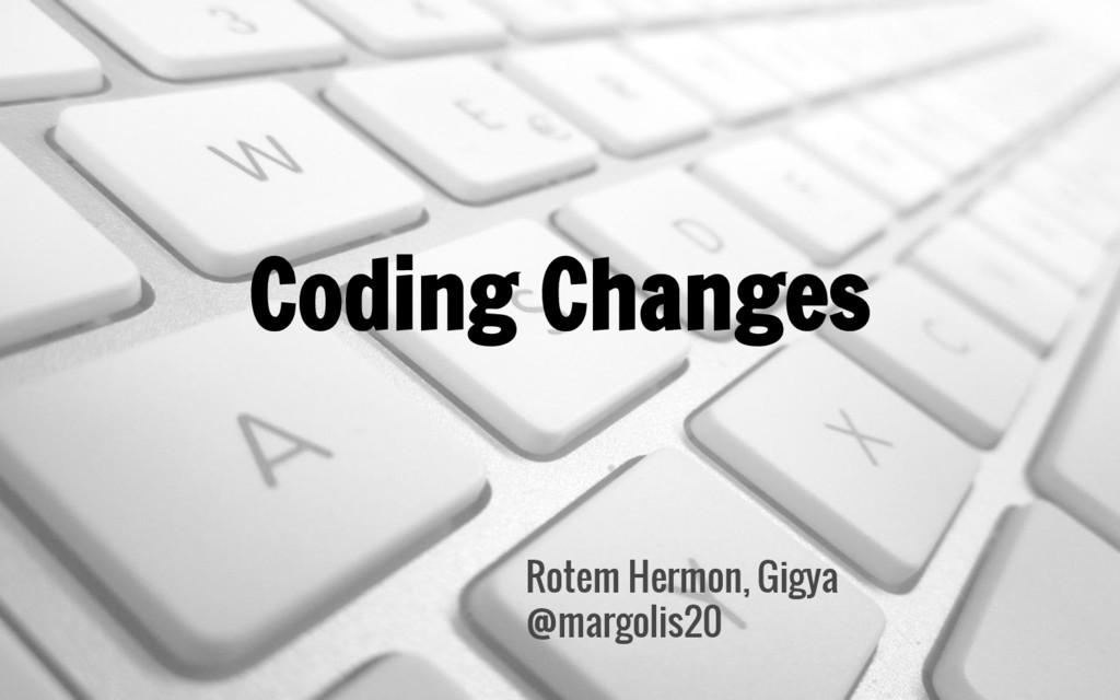 Coding Changes Rotem Hermon, Gigya @margolis20