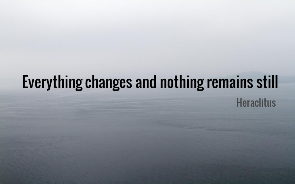 Everything changes and nothing remains still He...