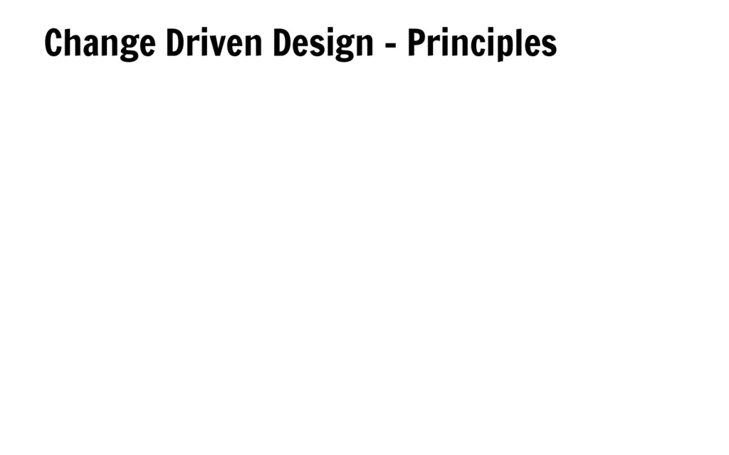 Change Driven Design - Principles