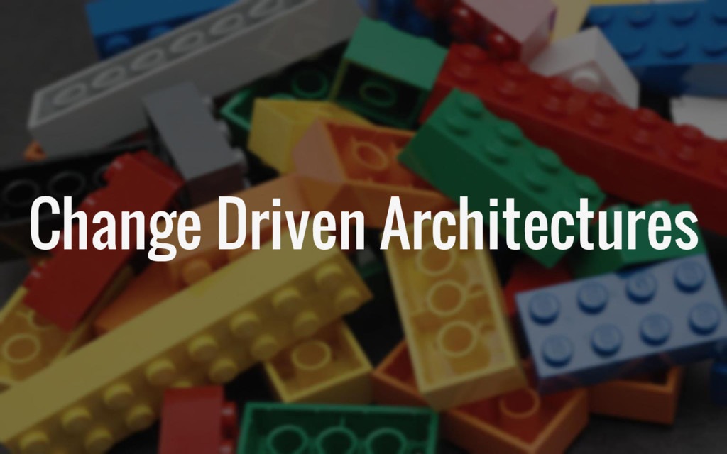 Change Driven Architectures