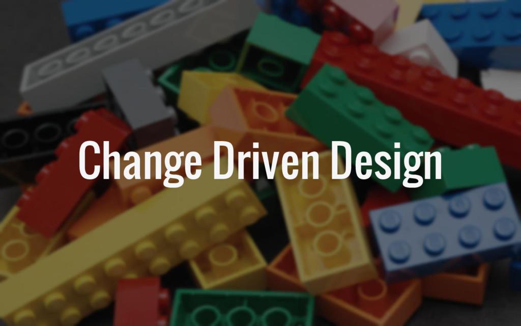 Change Driven Design