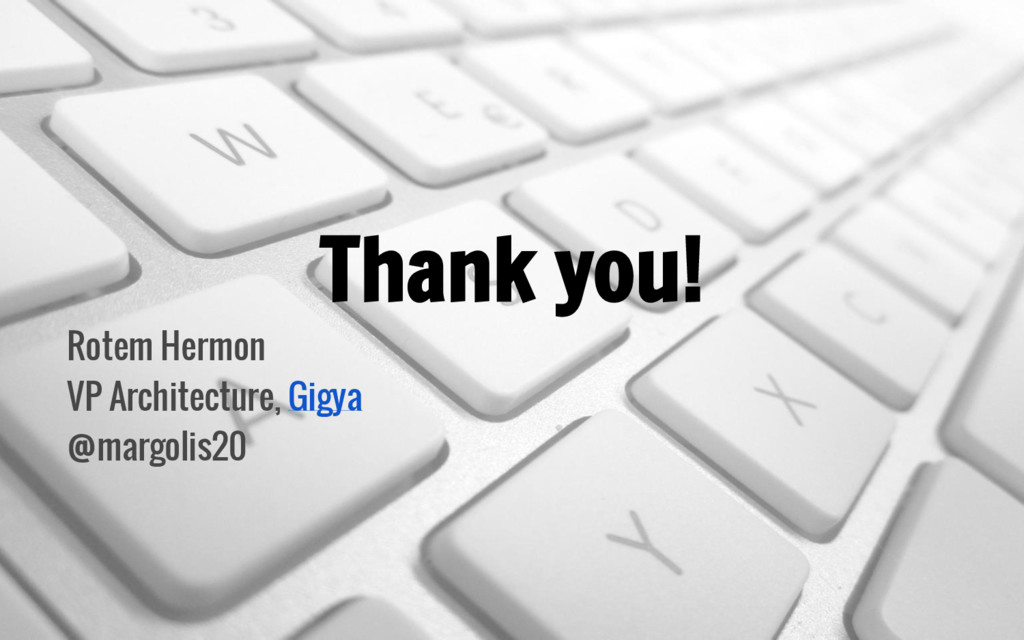 Thank you! Rotem Hermon VP Architecture, Gigya ...
