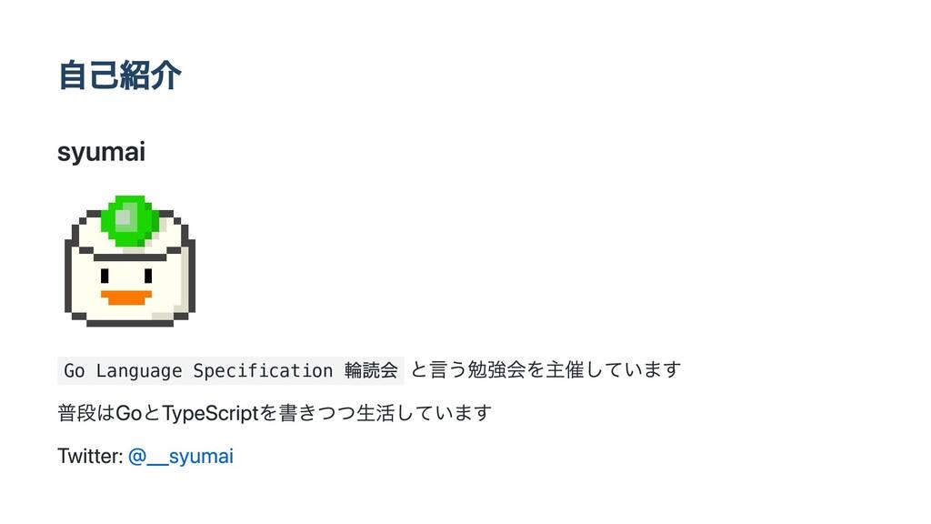 自己紹介 syumai Go Language Specification 輪読会 と言う勉強...