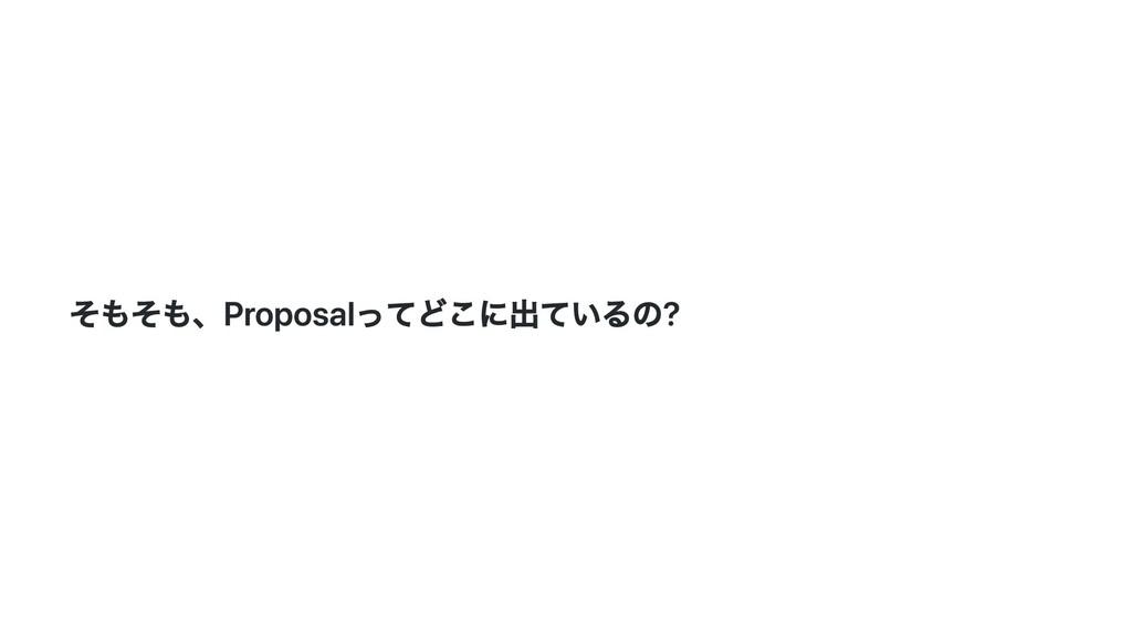 そもそも、Proposalってどこに出ているの?