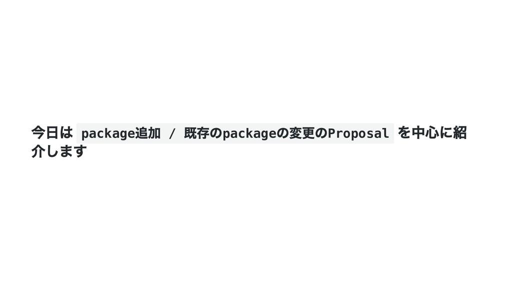 今日は package 追加 / 既存のpackage の変更のProposal を中心に紹 ...